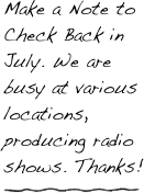 Make a Note to Check Back in July. We are busy at various locations, producing radio shows. Thanks!